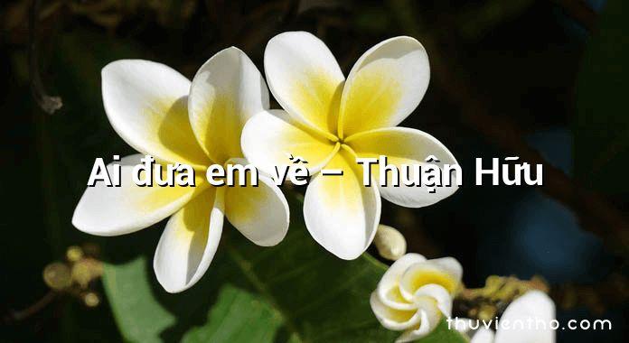 Ai đưa em về – Thuận Hữu