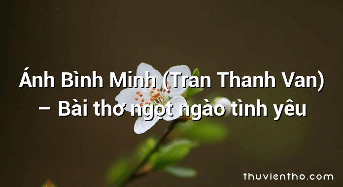 Ánh Bình Minh (Tran Thanh Van) – Bài thơ ngọt ngào tình yêu