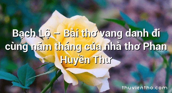 Bạch Lộ – Bài thơ vang danh đi cùng năm tháng của nhà thơ Phan Huyền Thư