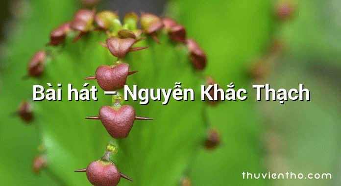 Bài hát – Nguyễn Khắc Thạch
