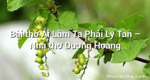 Bài thơ Ai Làm Ta Phải Ly Tan – Nhà thơ Dương Hoàng