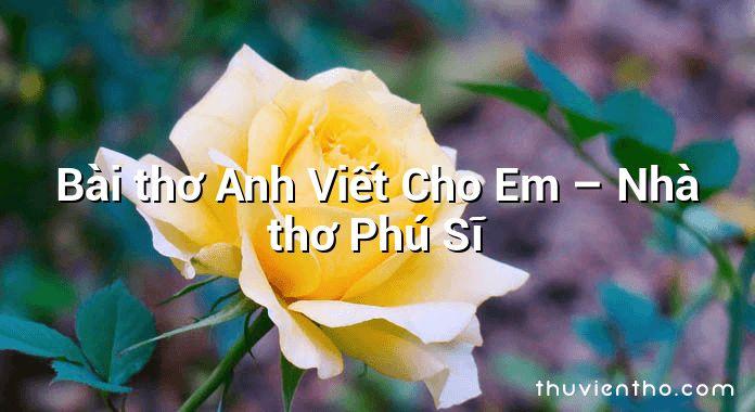 Bài thơ Anh Viết Cho Em – Nhà thơ Phú Sĩ