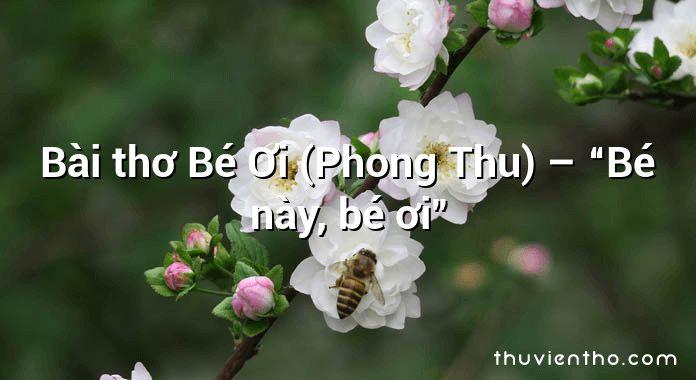 """Bài thơ Bé Ơi (Phong Thu) – """"Bé này, bé ơi"""""""