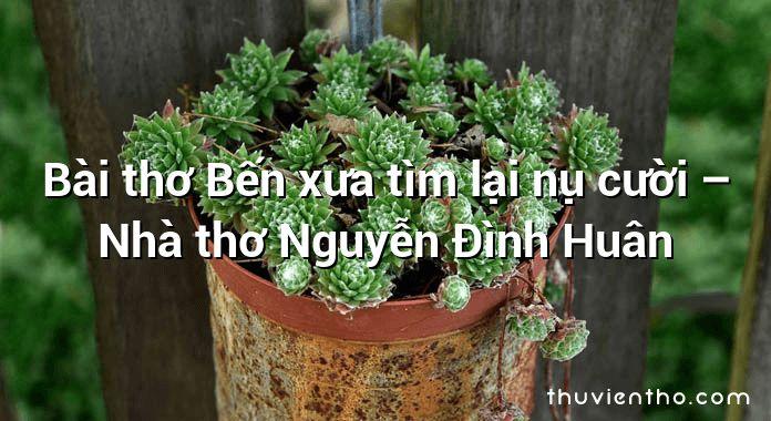 Bài thơ Bến xưa tìm lại nụ cười – Nhà thơ Nguyễn Đình Huân
