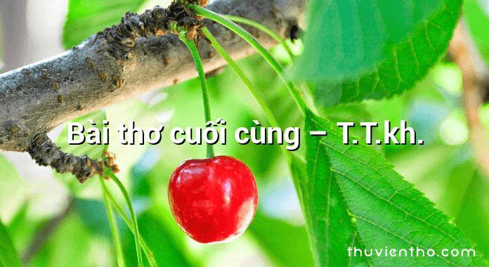 Bài thơ cuối cùng – T.T.kh.