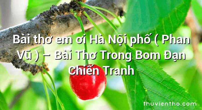 Bài thơ em ơi Hà Nội phố ( Phan Vũ ) – Bài Thơ Trong Bom Đạn Chiến Tranh
