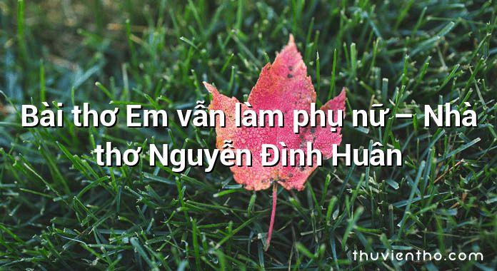 Bài thơ Em vẫn làm phụ nữ – Nhà thơ Nguyễn Đình Huân