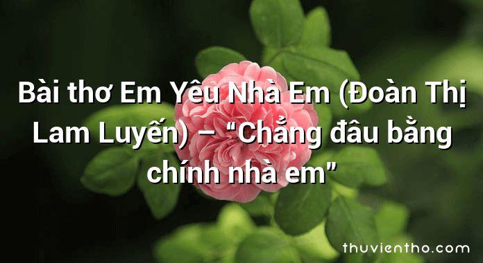 """Bài thơ Em Yêu Nhà Em (Đoàn Thị Lam Luyến) – """"Chẳng đâu bằng chính nhà em"""""""