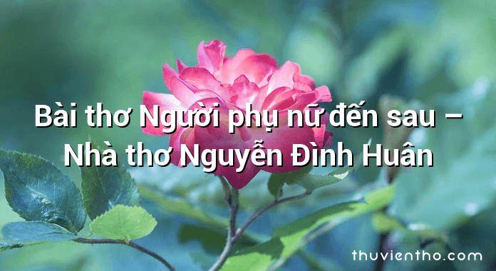 Bài thơ Người phụ nữ đến sau – Nhà thơ Nguyễn Đình Huân