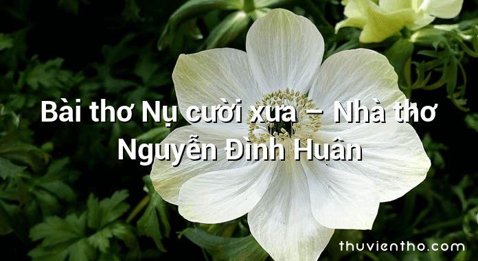 Bài thơ Nụ cười xưa – Nhà thơ Nguyễn Đình Huân