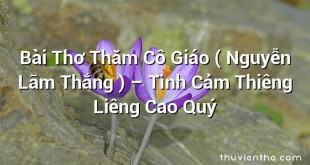 Bài Thơ Thăm Cô Giáo ( Nguyễn Lãm Thắng ) – Tình Cảm Thiêng Liêng Cao Quý