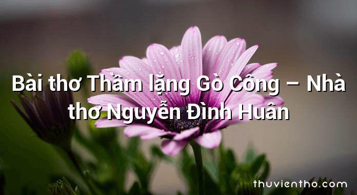 Bài thơ Thầm lặng Gò Công – Nhà thơ Nguyễn Đình Huân