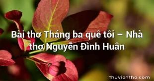 Bài thơ Tháng ba quê tôi – Nhà thơ Nguyễn Đình Huân