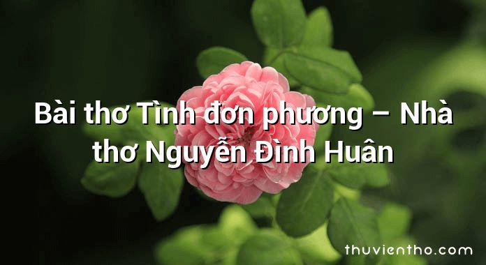 Bài thơ Tình đơn phương – Nhà thơ Nguyễn Đình Huân