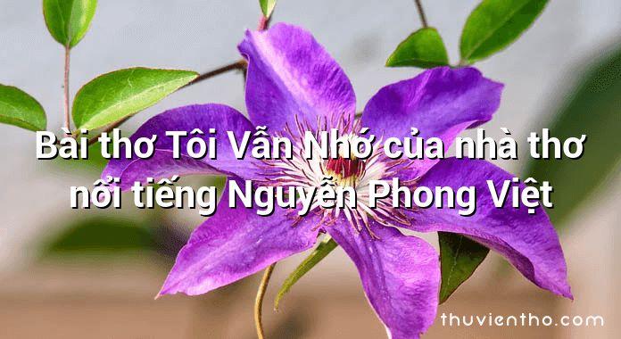 Bài thơ Tôi Vẫn Nhớ của nhà thơ nổi tiếng Nguyễn Phong Việt