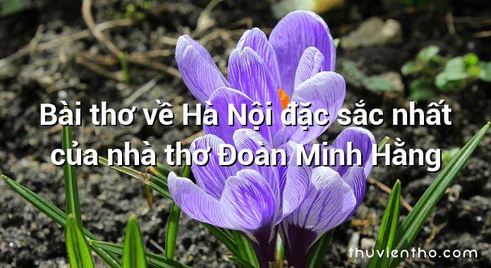 Bài thơ về Hà Nội đặc sắc nhất của nhà thơ Đoàn Minh Hằng