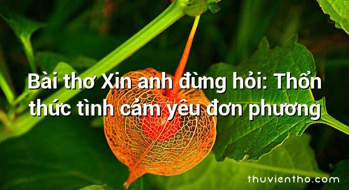 Bài thơ Xin anh đừng hỏi: Thổn thức tình cảm yêu đơn phương