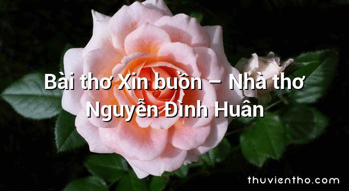 Bài thơ Xin buồn – Nhà thơ Nguyễn Đình Huân