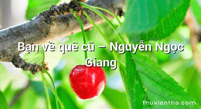 Bạn về quê cũ – Nguyễn Ngọc Giang