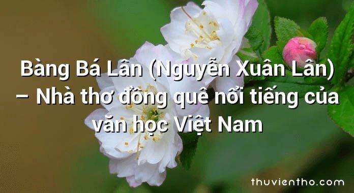 Bàng Bá Lân (Nguyễn Xuân Lân) – Nhà thơ đồng quê nổi tiếng của văn học Việt Nam