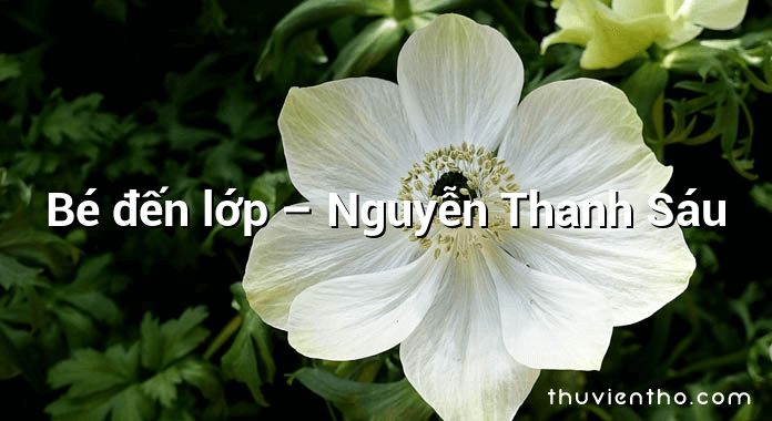 Bé đến lớp – Nguyễn Thanh Sáu