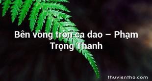 Bên vòng tròn ca dao  –  Phạm Trọng Thanh