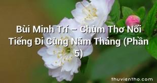 Bùi Minh Trí – Chùm Thơ Nổi Tiếng Đi Cùng Năm Tháng (Phần 5)