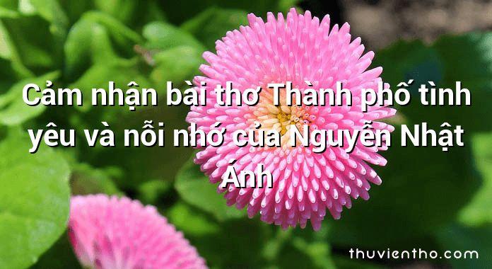 Cảm nhận bài thơ Thành phố tình yêu và nỗi nhớ của Nguyễn Nhật Ánh