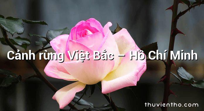 Cảnh rừng Việt Bắc – Hồ Chí Minh