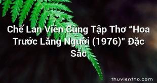 """Chế Lan Viên Cùng Tập Thơ """"Hoa Trước Lăng Người (1976)"""" Đặc Sắc"""