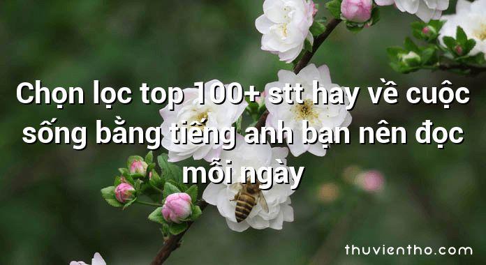 Chọn lọc top 100+ stt hay về cuộc sống bằng tiếng anh bạn nên đọc mỗi ngày