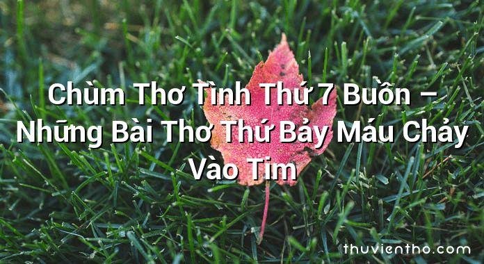 Chùm Thơ Tình Thứ 7 Buồn – Những Bài Thơ Thứ Bảy Máu Chảy Vào Tim