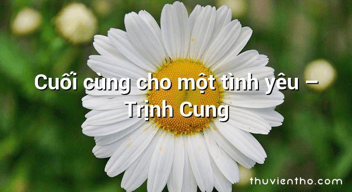 Cuối cùng cho một tình yêu – Trịnh Cung
