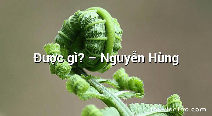 Được gì? – Nguyễn Hùng