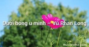 Dưới bóng u minh  –  Vũ Phan Long