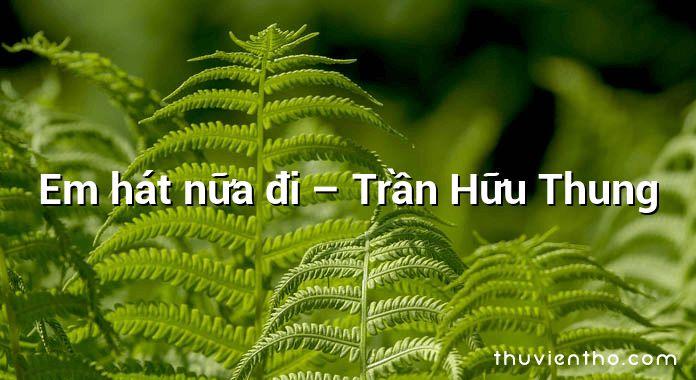 Em hát nữa đi – Trần Hữu Thung