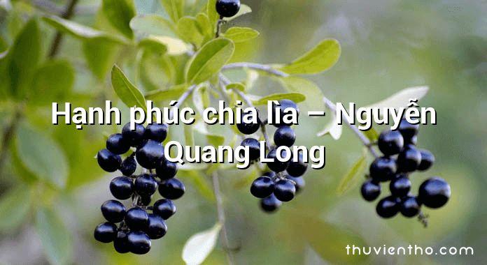 Hạnh phúc chia lìa – Nguyễn Quang Long