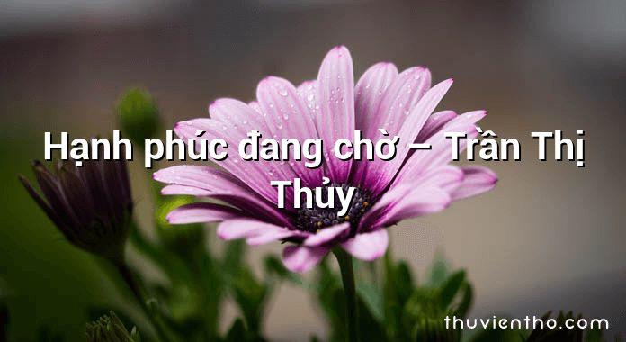 Hạnh phúc đang chờ – Trần Thị Thủy
