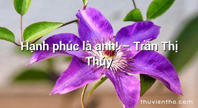 Hạnh phúc là anh! – Trần Thị Thủy