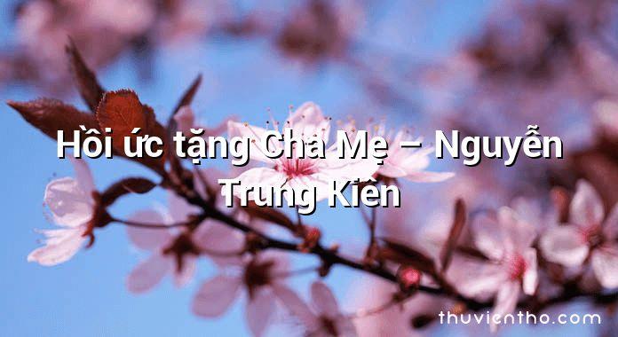 Hồi ức tặng Cha Mẹ – Nguyễn Trung Kiên