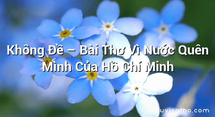 Không Đề – Bài Thơ Vì Nước Quên Mình Của Hồ Chí Minh