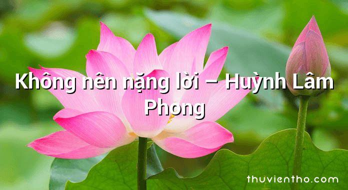 Không nên nặng lời – Huỳnh Lâm Phong