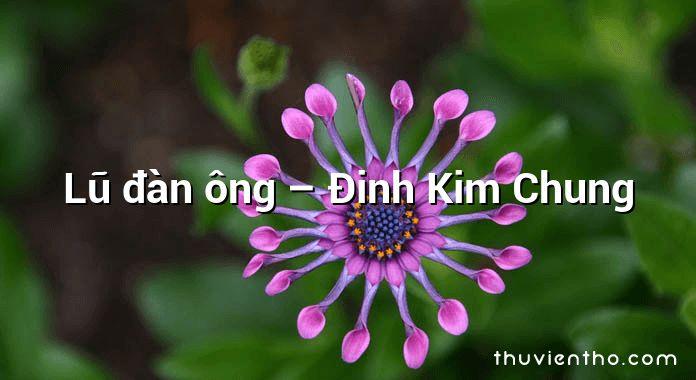 Lũ đàn ông – Đinh Kim Chung