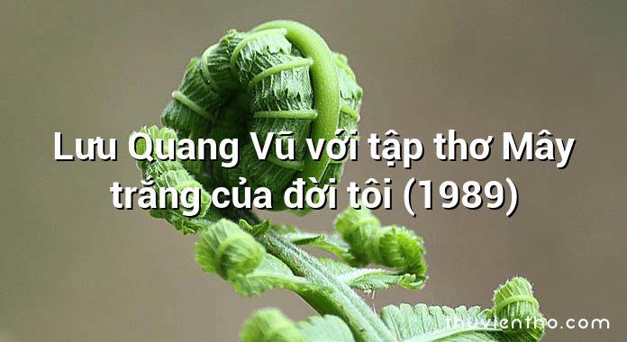 Lưu Quang Vũ với tập thơ Mây trắng của đời tôi (1989)