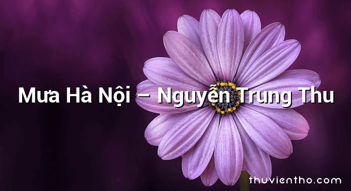 Mưa Hà Nội – Nguyễn Trung Thu