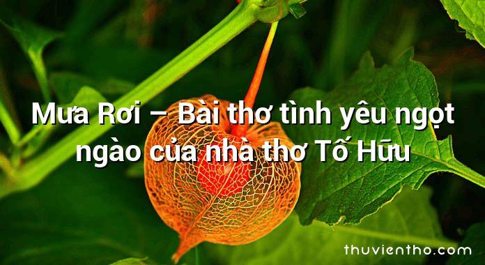 Mưa Rơi – Bài thơ tình yêu ngọt ngào của nhà thơ Tố Hữu
