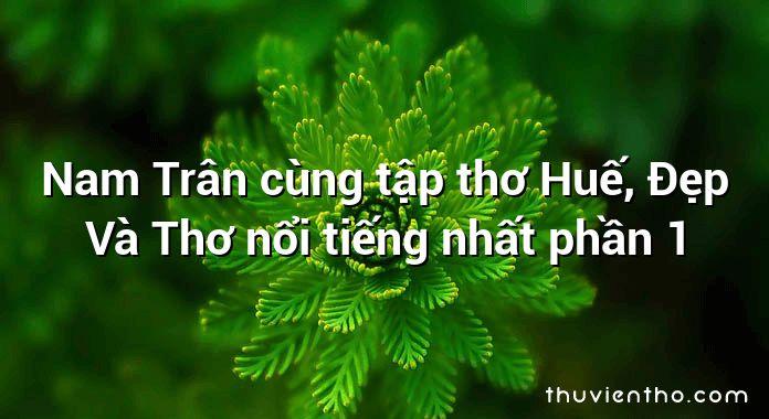 Nam Trân cùng tập thơ Huế, Đẹp Và Thơ nổi tiếng nhất phần 1