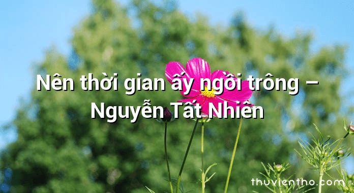 Nên thời gian ấy ngồi trông – Nguyễn Tất Nhiên