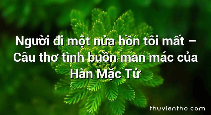 Người đi một nửa hồn tôi mất – Câu thơ tình buồn man mác của Hàn Mặc Tử