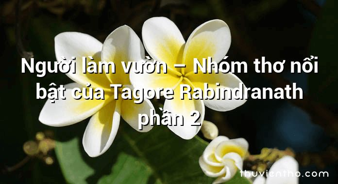 Người làm vườn – Nhóm thơ nổi bật của Tagore Rabindranath phần 2